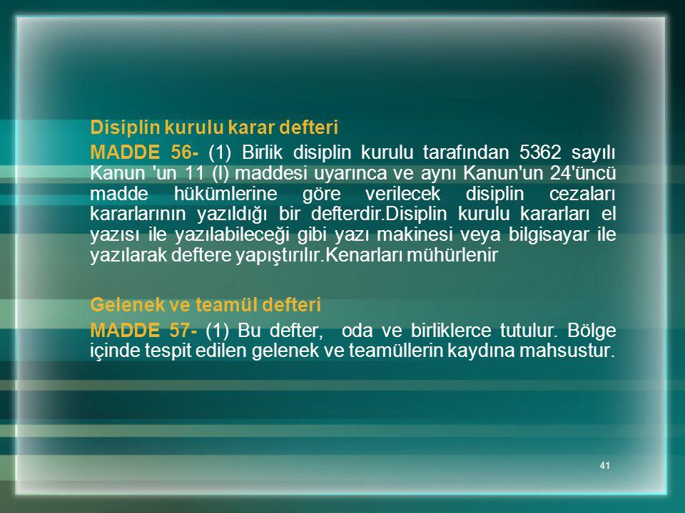 41 Disiplin kurulu karar defteri MADDE 56- (1) Birlik disiplin kurulu tarafından 5362 sayılı Kanun 'un 11 (l) maddesi uyarınca ve aynı Kanun'un 24'ünc