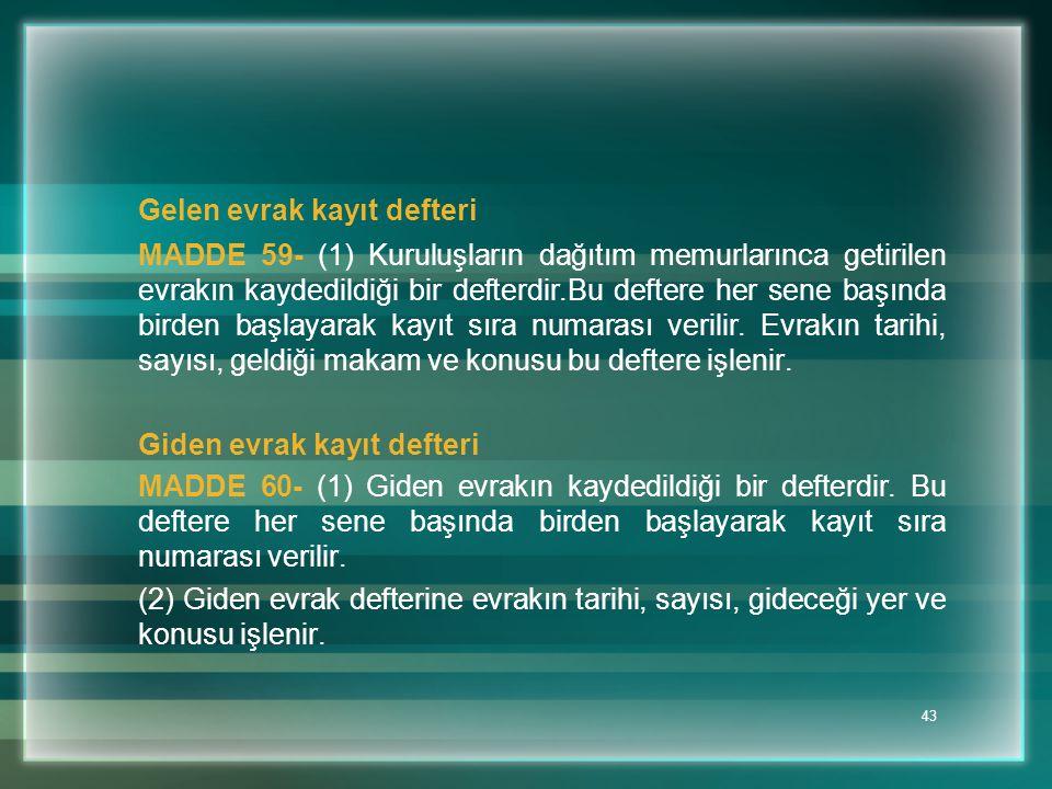 43 Gelen evrak kayıt defteri MADDE 59- (1) Kuruluşların dağıtım memurlarınca getirilen evrakın kaydedildiği bir defterdir.Bu deftere her sene başında