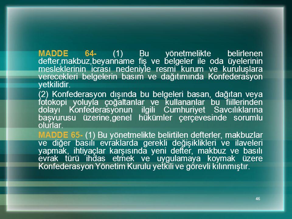 46 MADDE 64- (1) Bu yönetmelikte belirlenen defter,makbuz,beyanname fiş ve belgeler ile oda üyelerinin mesleklerinin icrası nedeniyle resmi kurum ve k