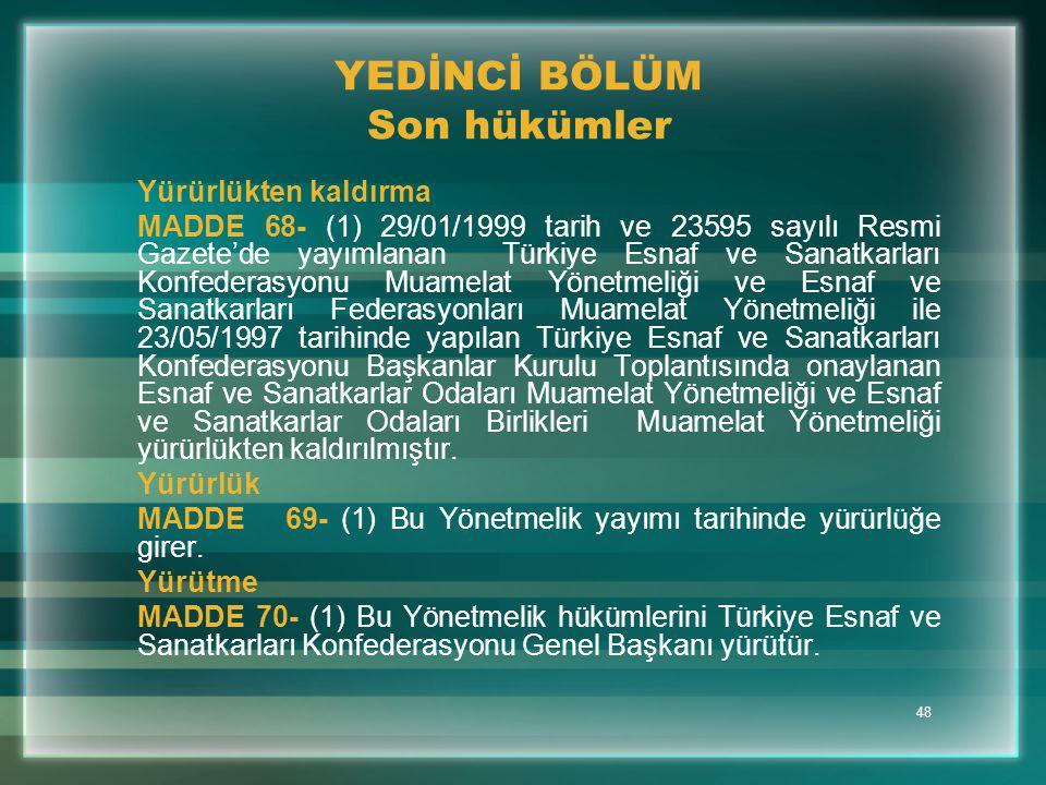 48 YEDİNCİ BÖLÜM Son hükümler Yürürlükten kaldırma MADDE 68- (1) 29/01/1999 tarih ve 23595 sayılı Resmi Gazete'de yayımlanan Türkiye Esnaf ve Sanatkar