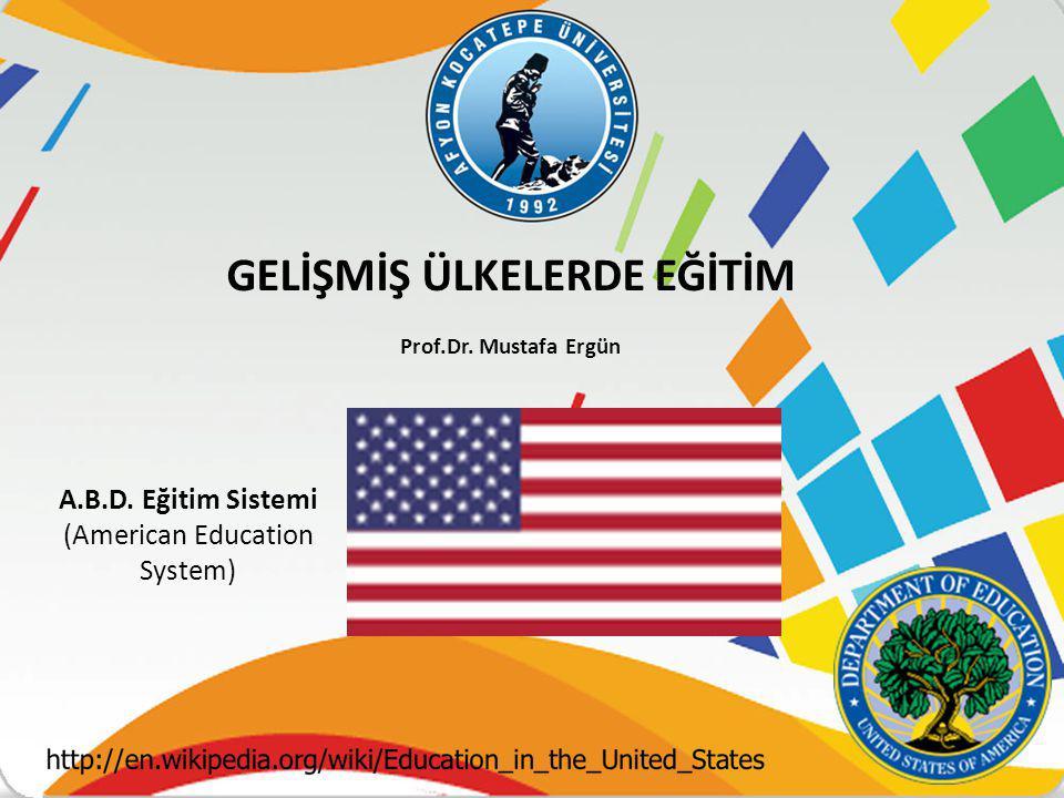 A.B.D. Eğitim Sistemi (American Education System) GELİŞMİŞ ÜLKELERDE EĞİTİM Prof.Dr. Mustafa Ergün
