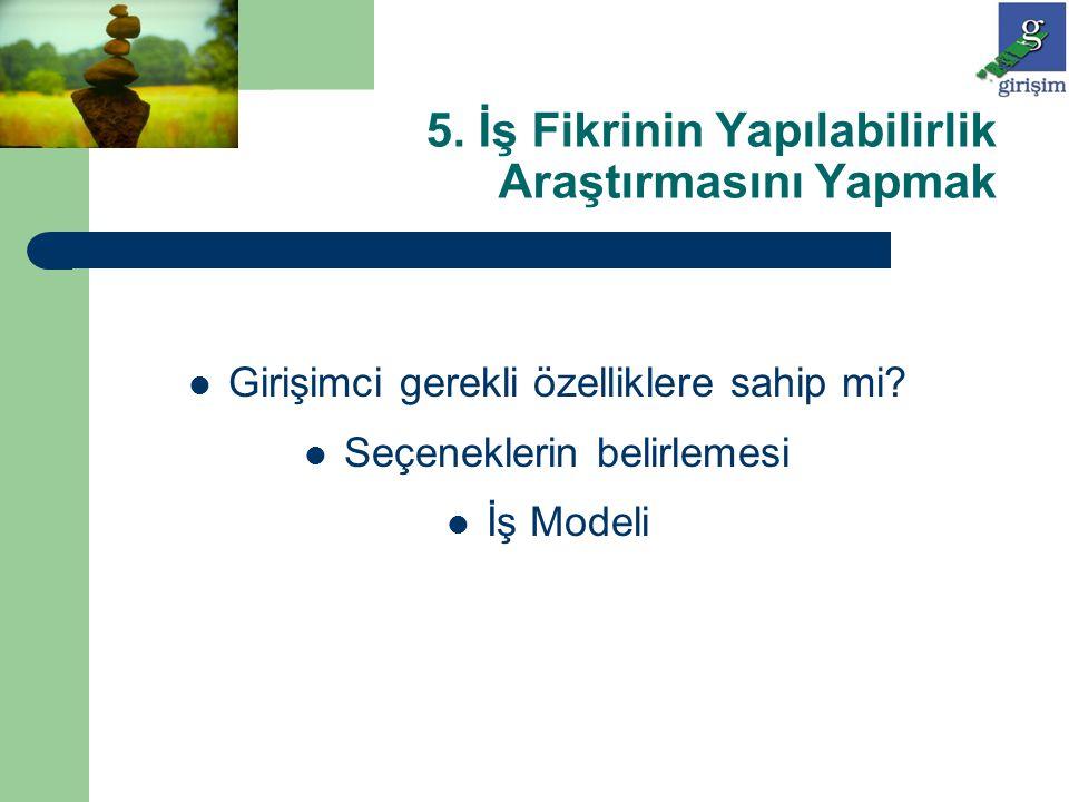 5. İş Fikrinin Yapılabilirlik Araştırmasını Yapmak Girişimci gerekli özelliklere sahip mi? Seçeneklerin belirlemesi İş Modeli