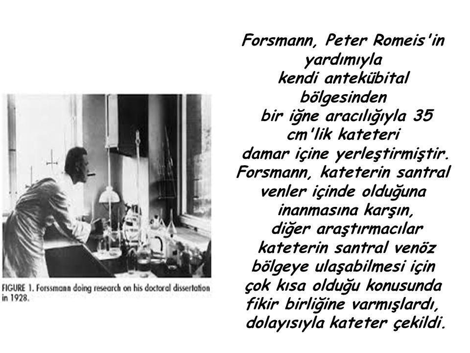 Forsmann, Peter Romeis'in yardımıyla kendi antekübital bölgesinden bir iğne aracılığıyla 35 cm'lik kateteri damar içine yerleştirmiştir. Forsmann, kat