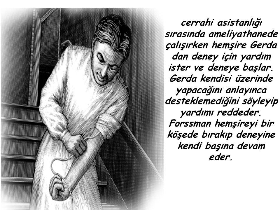 cerrahi asistanlığı sırasında ameliyathanede çalışırken hemşire Gerda dan deney için yardım ister ve deneye başlar. Gerda kendisi üzerinde yapacağını