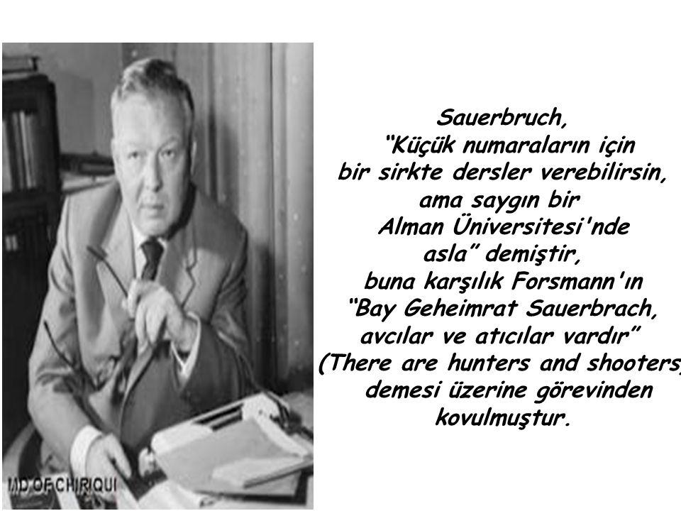 Sauerbruch, Küçük numaraların için bir sirkte dersler verebilirsin, ama saygın bir Alman Üniversitesi nde asla demiştir, buna karşılık Forsmann ın Bay Geheimrat Sauerbrach, avcılar ve atıcılar vardır (There are hunters and shooters) demesi üzerine görevinden kovulmuştur.
