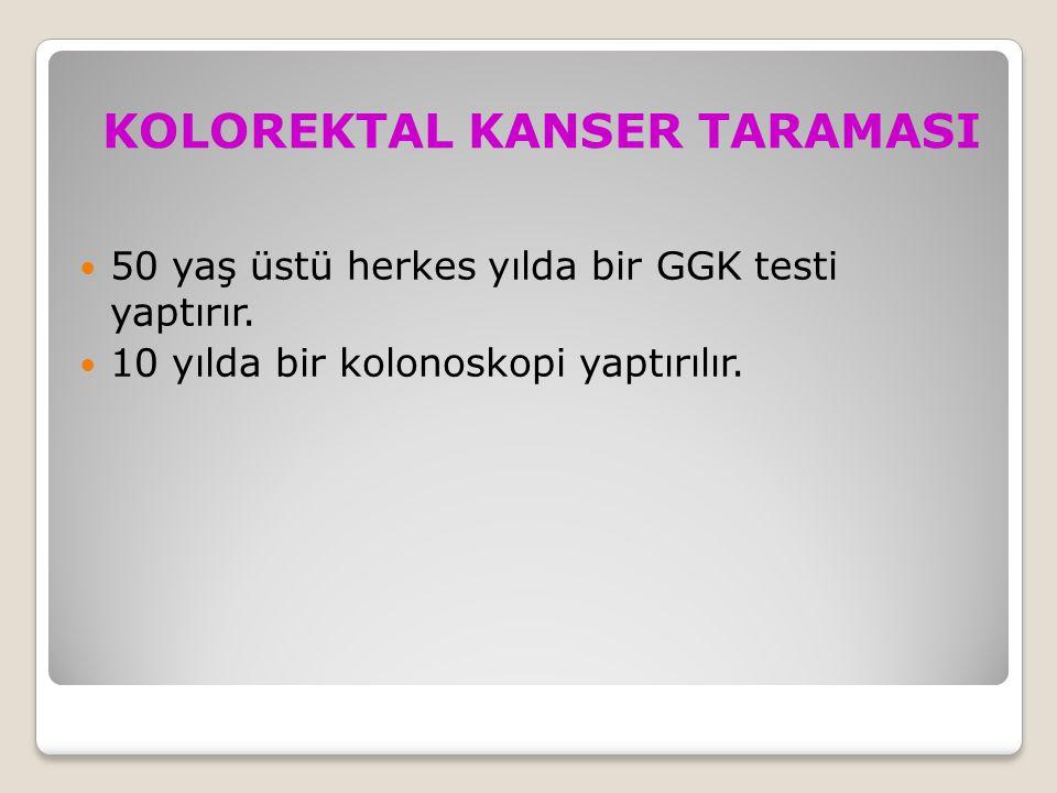 KOLOREKTAL KANSER TARAMASI 50 yaş üstü herkes yılda bir GGK testi yaptırır. 10 yılda bir kolonoskopi yaptırılır.
