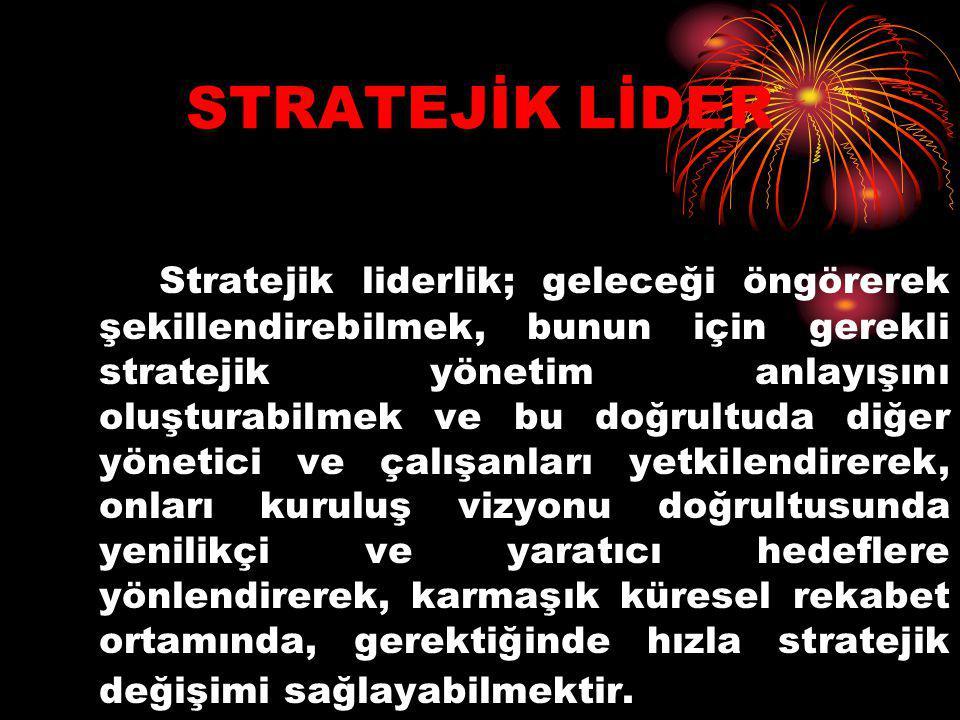 STRATEJİK LİDER Stratejik liderlik; geleceği öngörerek şekillendirebilmek, bunun için gerekli stratejik yönetim anlayışını oluşturabilmek ve bu doğrul