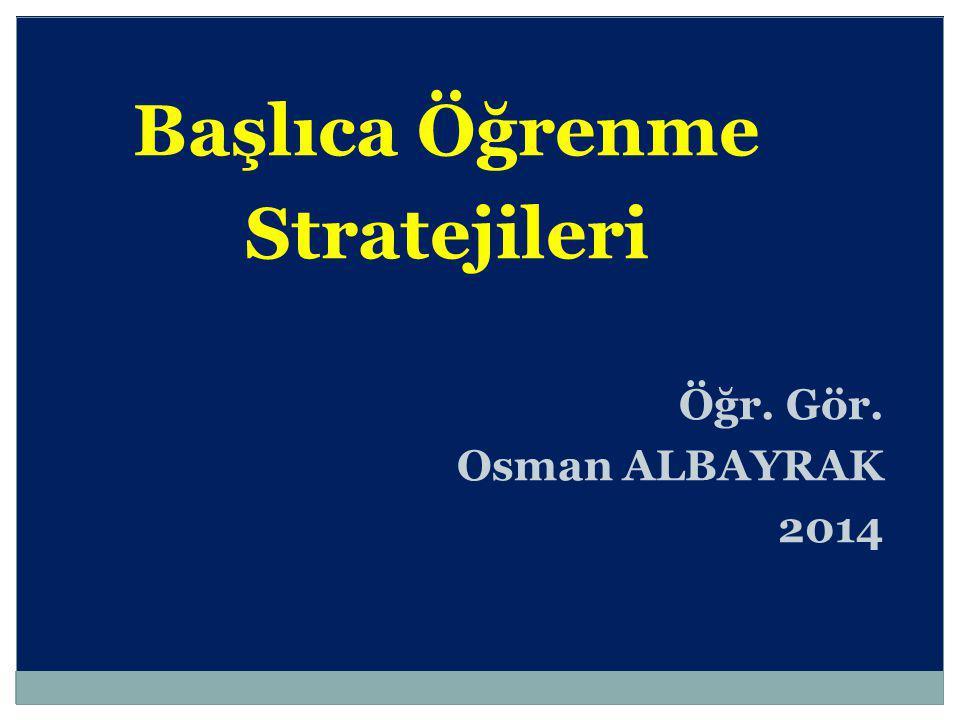 Başlıca Öğrenme Stratejileri Öğr. Gör. Osman ALBAYRAK 2014