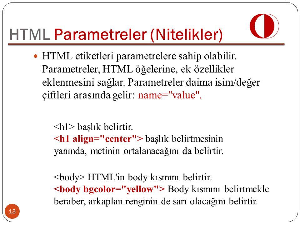 HTML etiketleri parametrelere sahip olabilir. Parametreler, HTML öğelerine, ek özellikler eklenmesini sağlar. Parametreler daima isim/değer çiftleri a