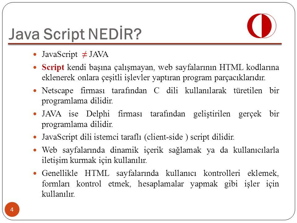 JavaScript ≠ JAVA Script kendi başına çalışmayan, web sayfalarının HTML kodlarına eklenerek onlara çeşitli işlevler yaptıran program parçacıklarıdır.