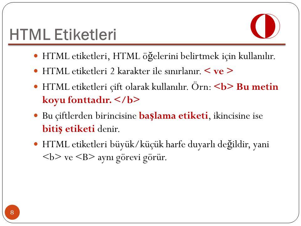 HTML Etiketleri HTML etiketleri, HTML ö ğ elerini belirtmek için kullanılır. HTML etiketleri 2 karakter ile sınırlanır. HTML etiketleri çift olarak ku