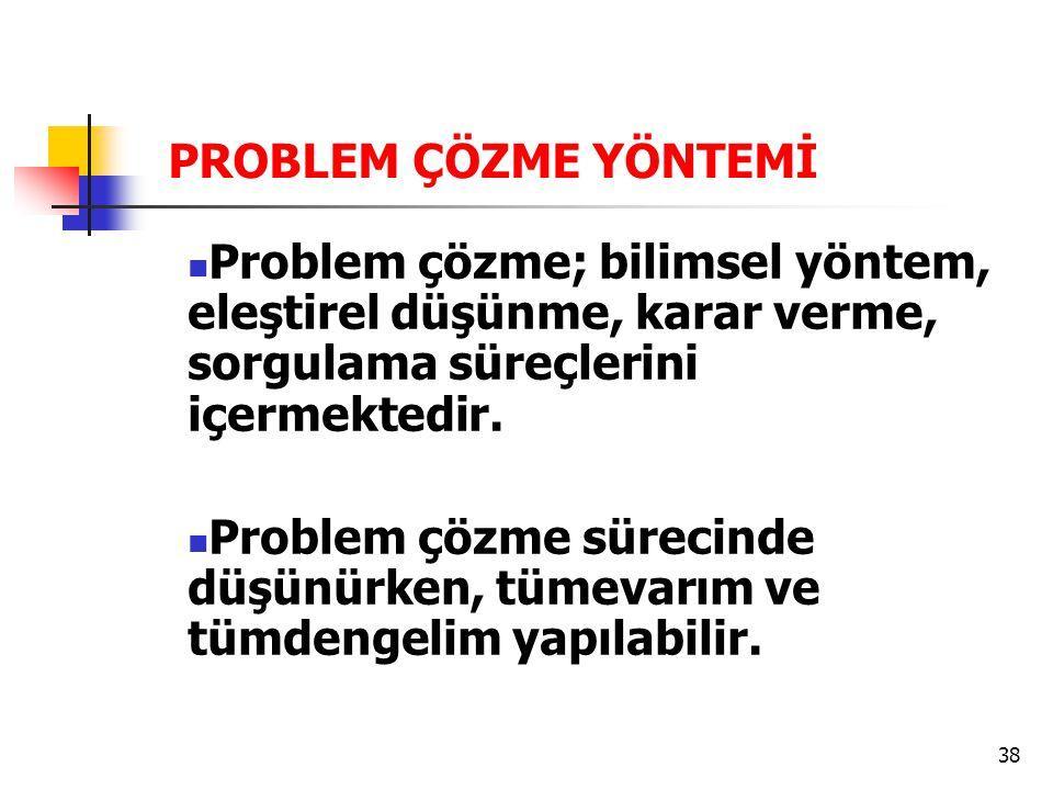 38 PROBLEM ÇÖZME YÖNTEMİ Problem çözme; bilimsel yöntem, eleştirel düşünme, karar verme, sorgulama süreçlerini içermektedir. Problem çözme sürecinde d