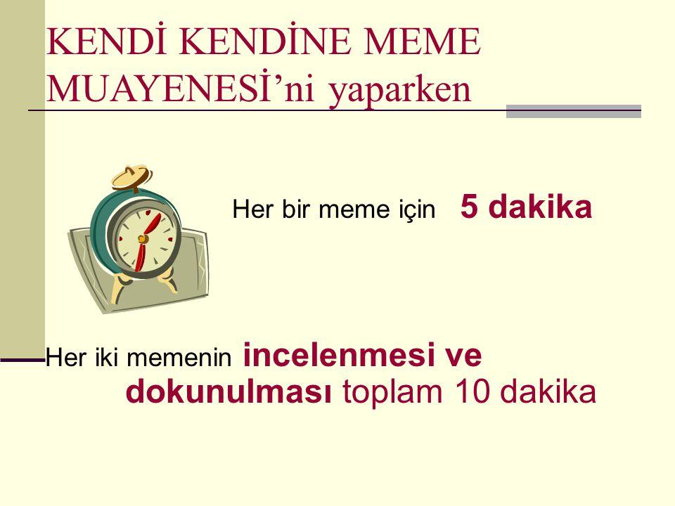 KENDİ KENDİNE MEME MUAYENESİ'ni yaparken Her bir meme için 5 dakika Her iki memenin incelenmesi ve dokunulması toplam 10 dakika
