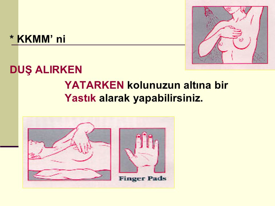 * KKMM' ni DUŞ ALIRKEN YATARKEN kolunuzun altına bir Yastık alarak yapabilirsiniz.