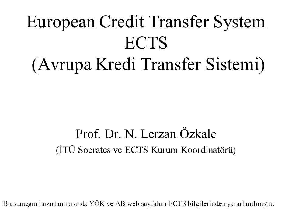 European Credit Transfer System ECTS (Avrupa Kredi Transfer Sistemi) Prof. Dr. N. Lerzan Özkale (İTÜ Socrates ve ECTS Kurum Koordinatörü) Bu sunuşun h
