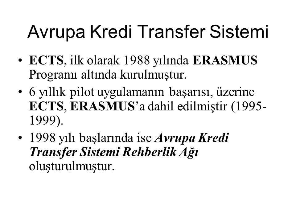 ECTS, ilk olarak 1988 yılında ERASMUS Programı altında kurulmuştur. 6 yıllık pilot uygulamanın başarısı, üzerine ECTS, ERASMUS'a dahil edilmiştir (199
