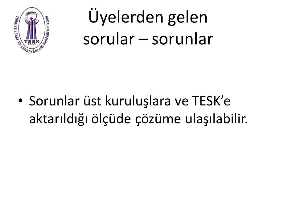 Üyelerden gelen sorular – sorunlar Sorunlar üst kuruluşlara ve TESK'e aktarıldığı ölçüde çözüme ulaşılabilir.
