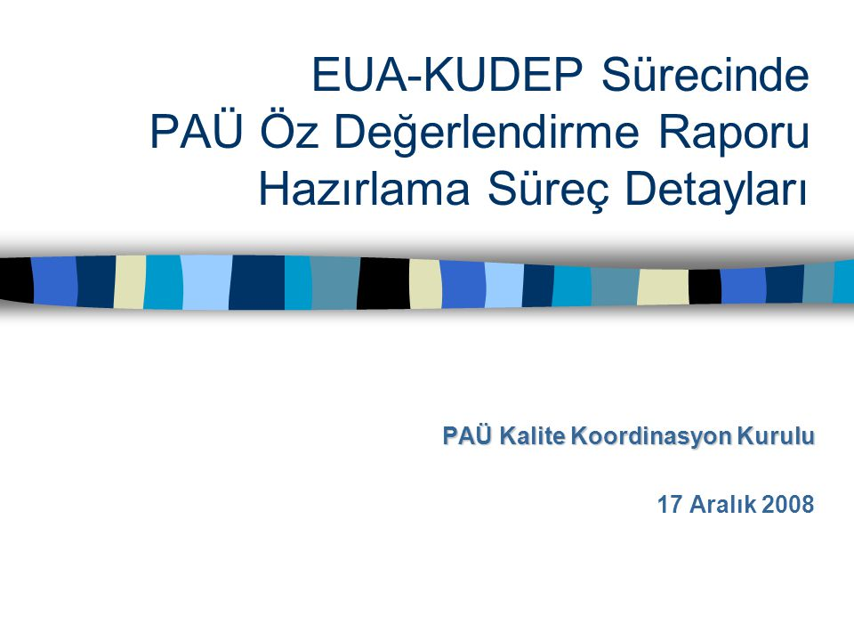 EUA-KUDEP Sürecinde PAÜ Öz Değerlendirme Raporu Hazırlama Süreç Detayları PAÜ Kalite Koordinasyon Kurulu 17 Aralık 2008
