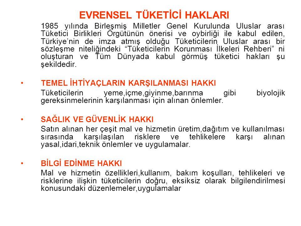 EVRENSEL TÜKETİCİ HAKLARI 1985 yılında Birleşmiş Milletler Genel Kurulunda Uluslar arası Tüketici Birlikleri Örgütünün önerisi ve oybirliği ile kabul edilen, Türkiye'nin de imza atmış olduğu Tüketicilerin Uluslar arası bir sözleşme niteliğindeki Tüketicilerin Korunması İlkeleri Rehberi ni oluşturan ve Tüm Dünyada kabul görmüş tüketici hakları şu şekildedir.