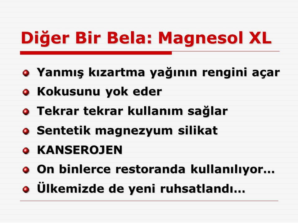 Diğer Bir Bela: Magnesol XL Yanmış kızartma yağının rengini açar Kokusunu yok eder Tekrar tekrar kullanım sağlar Sentetik magnezyum silikat KANSEROJEN On binlerce restoranda kullanılıyor… Ülkemizde de yeni ruhsatlandı…