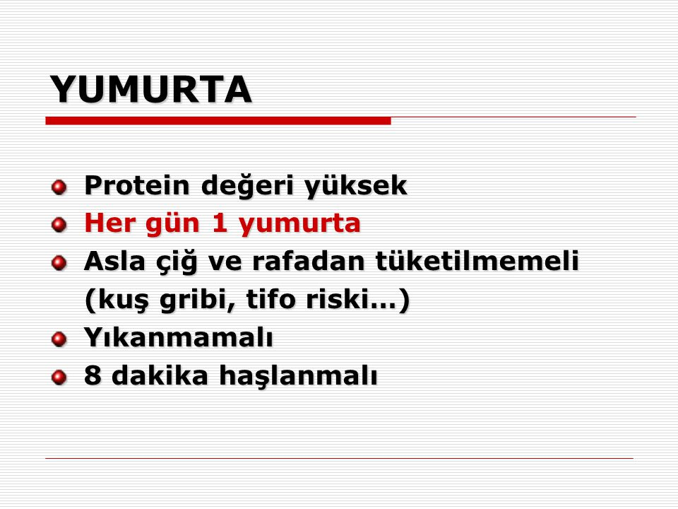YUMURTA Protein değeri yüksek Her gün 1 yumurta Asla çiğ ve rafadan tüketilmemeli (kuş gribi, tifo riski…) Yıkanmamalı 8 dakika haşlanmalı