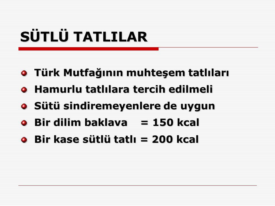 SÜTLÜ TATLILAR Türk Mutfağının muhteşem tatlıları Hamurlu tatlılara tercih edilmeli Sütü sindiremeyenlere de uygun Bir dilim baklava = 150 kcal Bir kase sütlü tatlı = 200 kcal