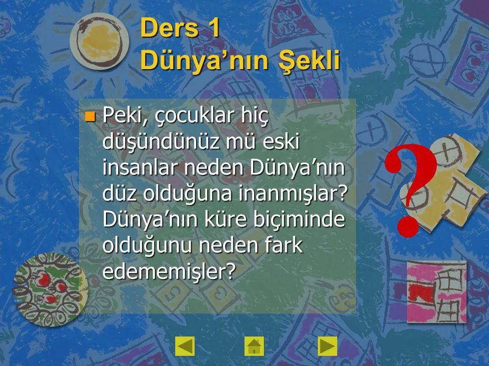 Ders 1 Dünya'nın Şekli n Peki, çocuklar hiç düşündünüz mü eski insanlar neden Dünya'nın düz olduğuna inanmışlar? Dünya'nın küre biçiminde olduğunu ned