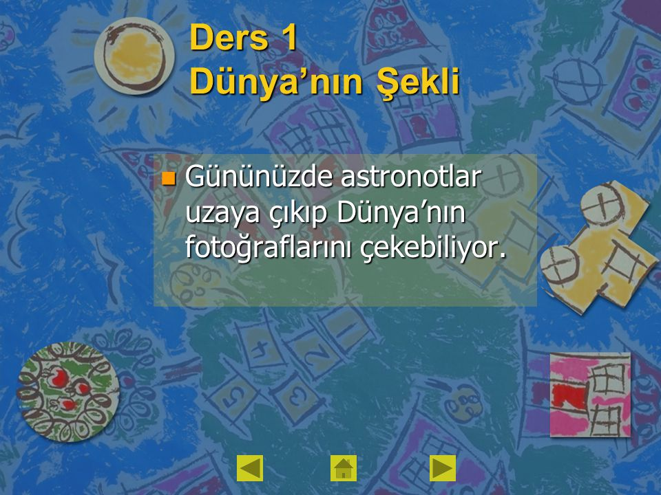 Ders 1 Dünya'nın Şekli n Gününüzde astronotlar uzaya çıkıp Dünya'nın fotoğraflarını çekebiliyor.