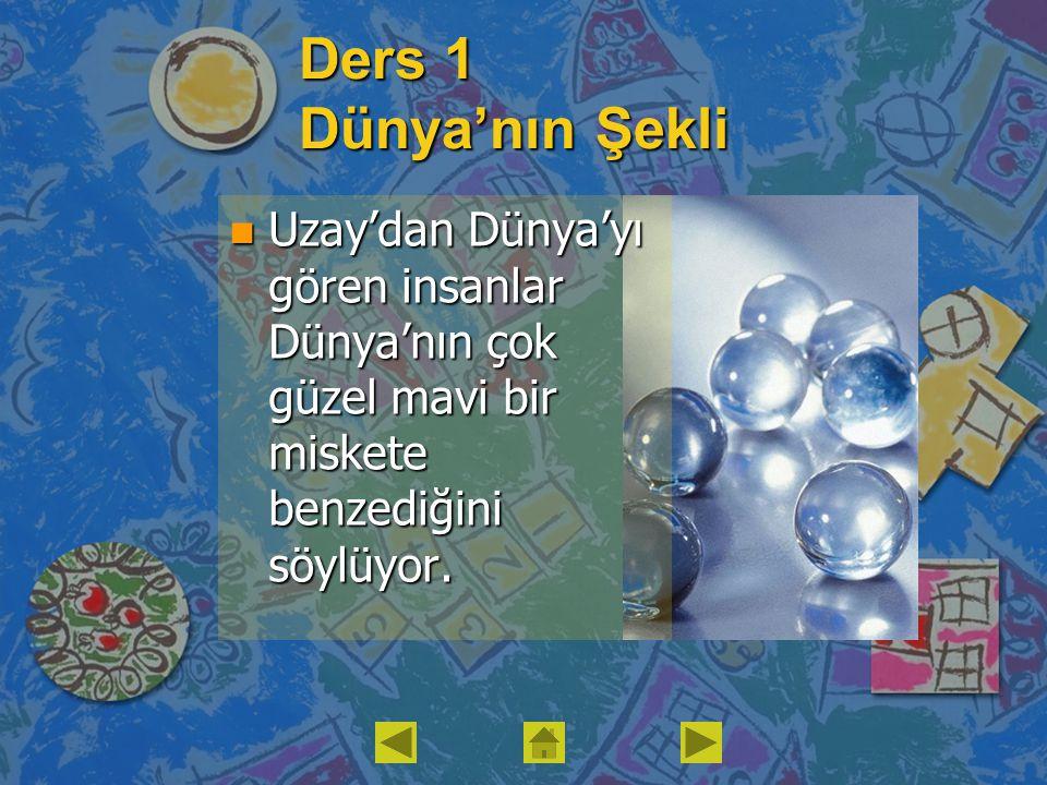 Ders 1 Dünya'nın Şekli n Uzay'dan Dünya'yı gören insanlar Dünya'nın çok güzel mavi bir miskete benzediğini söylüyor.