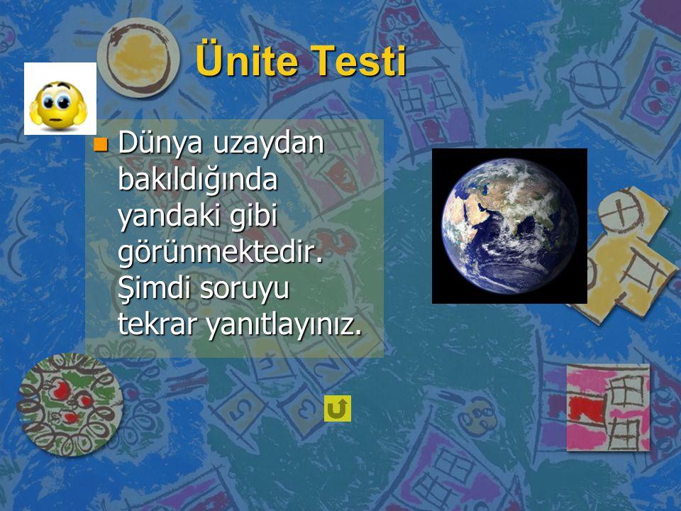 Ünite Testi n Dünya uzaydan bakıldığında yandaki gibi görünmektedir. Şimdi soruyu tekrar yanıtlayınız.