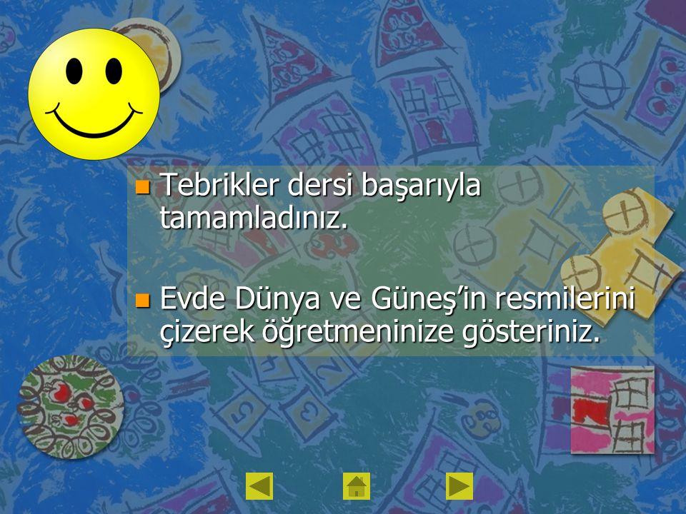 n Tebrikler dersi başarıyla tamamladınız. n Evde Dünya ve Güneş'in resmilerini çizerek öğretmeninize gösteriniz.
