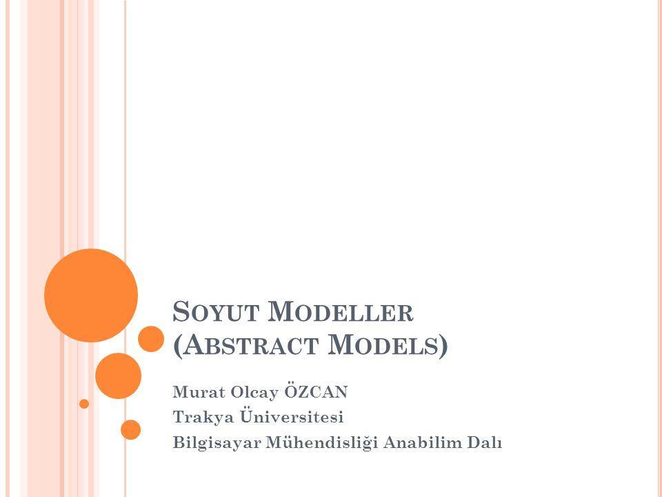 S OYUT M ODELLER (A BSTRACT M ODELS ) Murat Olcay ÖZCAN Trakya Üniversitesi Bilgisayar Mühendisliği Anabilim Dalı