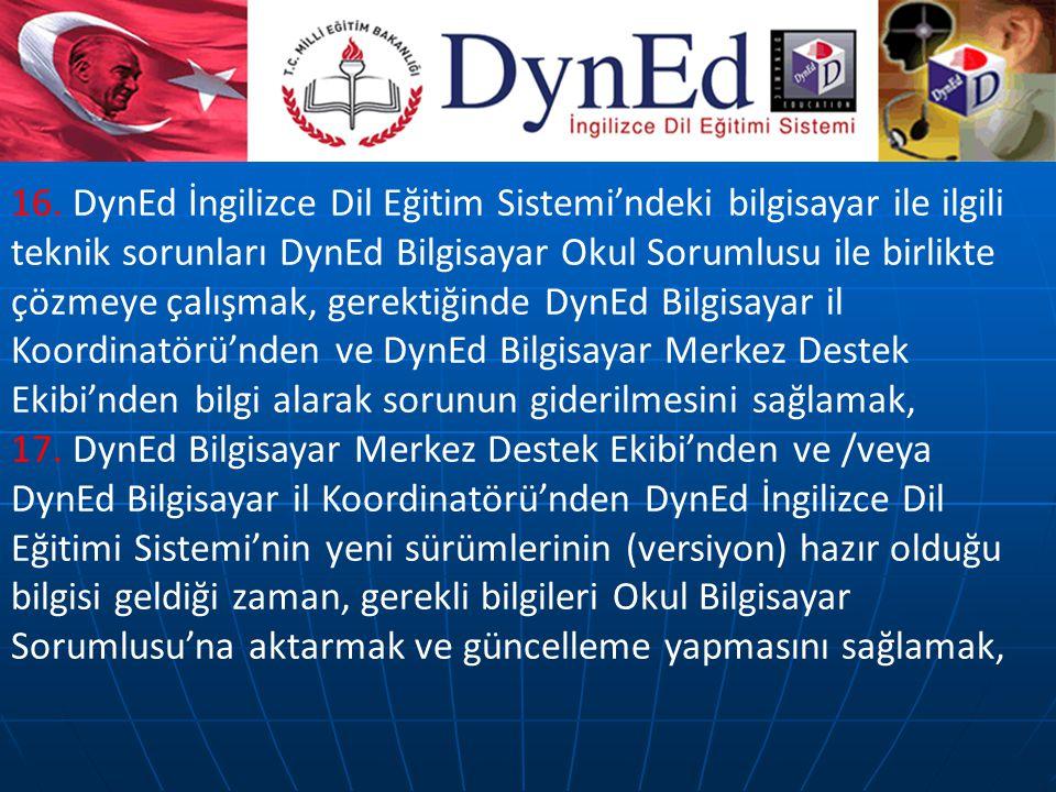 16. DynEd İngilizce Dil Eğitim Sistemi'ndeki bilgisayar ile ilgili teknik sorunları DynEd Bilgisayar Okul Sorumlusu ile birlikte çözmeye çalışmak, ger