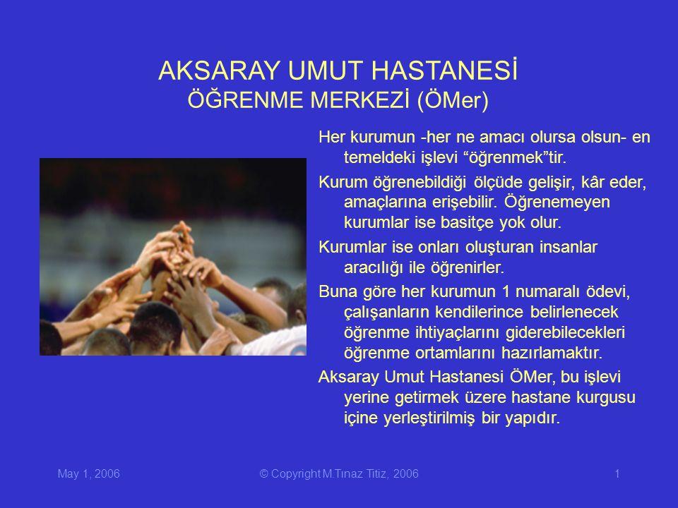May 1, 2006© Copyright M.Tınaz Titiz, 20061 AKSARAY UMUT HASTANESİ ÖĞRENME MERKEZİ (ÖMer) Her kurumun -her ne amacı olursa olsun- en temeldeki işlevi öğrenmek tir.