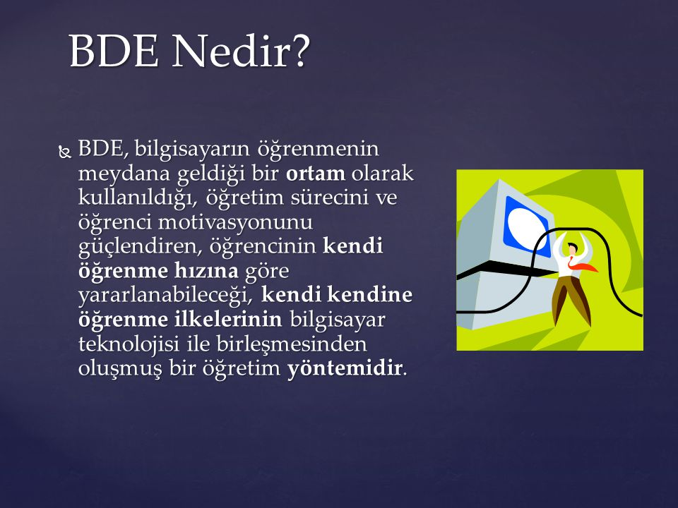 BDE Nedir?  BDE, bilgisayarın öğrenmenin meydana geldiği bir ortam olarak kullanıldığı, öğretim sürecini ve öğrenci motivasyonunu güçlendiren, öğrenc