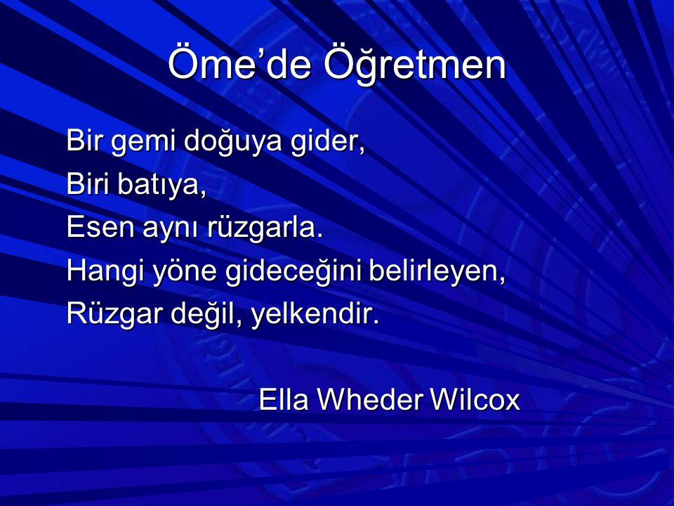Öme'de Öğretmen Bir gemi doğuya gider, Biri batıya, Esen aynı rüzgarla. Hangi yöne gideceğini belirleyen, Rüzgar değil, yelkendir. Ella Wheder Wilcox
