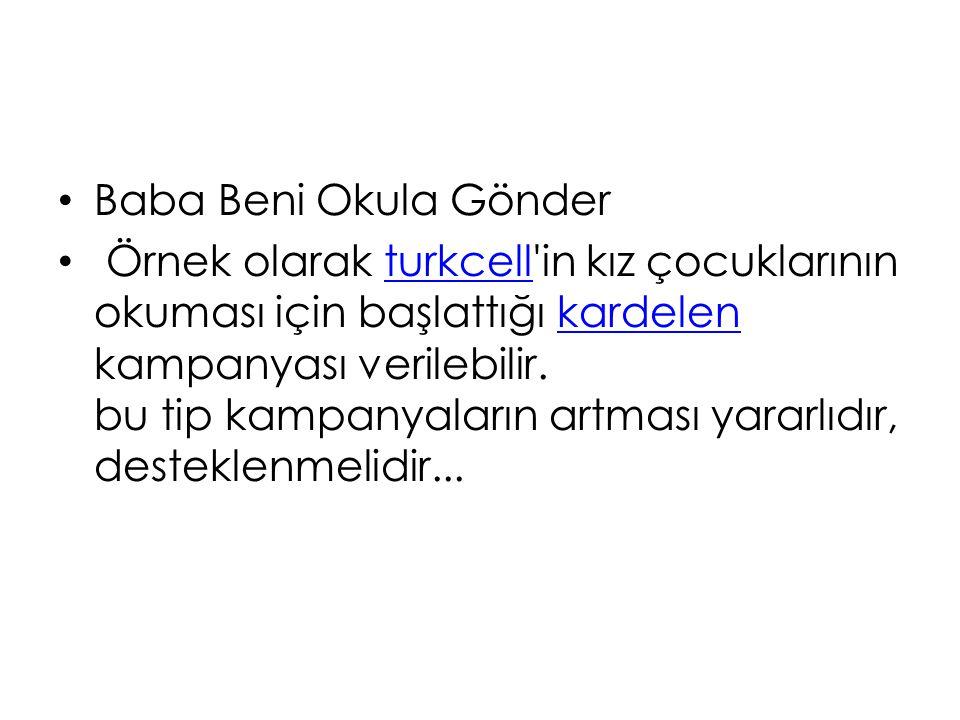 Baba Beni Okula Gönder Örnek olarak turkcell'in kız çocuklarının okuması için başlattığı kardelen kampanyası verilebilir. bu tip kampanyaların artması
