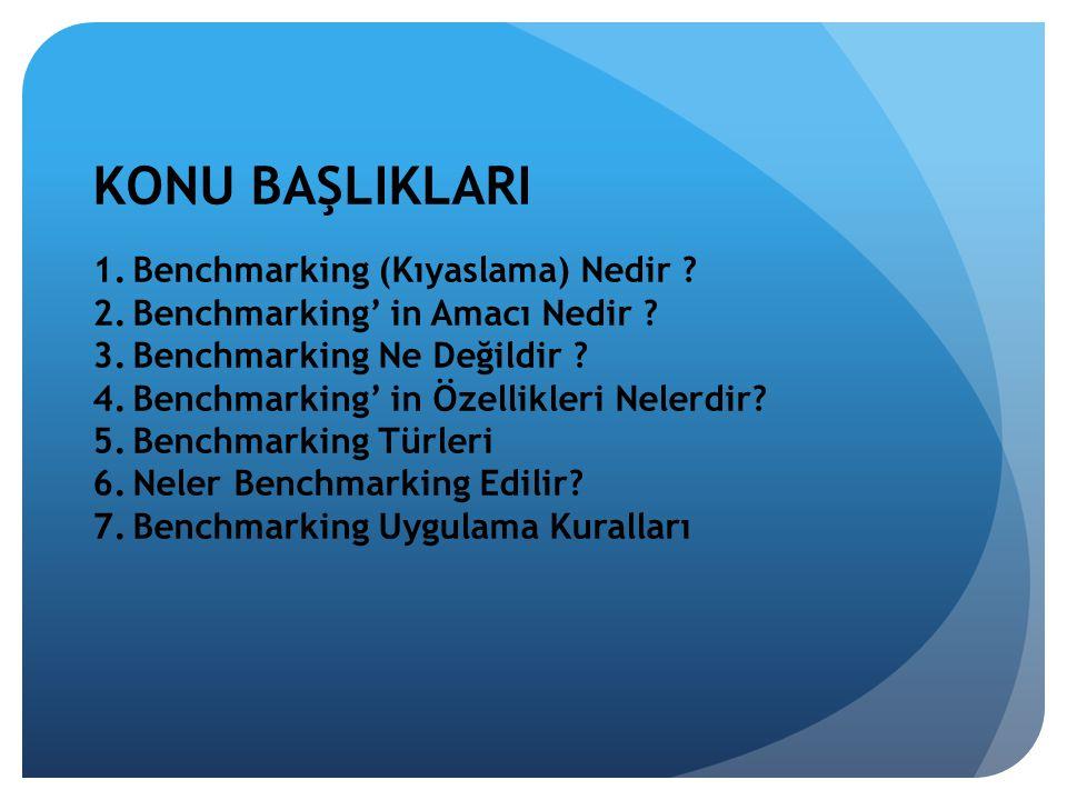 KONU BAŞLIKLARI 1.Benchmarking (Kıyaslama) Nedir ? 2.Benchmarking' in Amacı Nedir ? 3.Benchmarking Ne Değildir ? 4.Benchmarking' in Özellikleri Nelerd