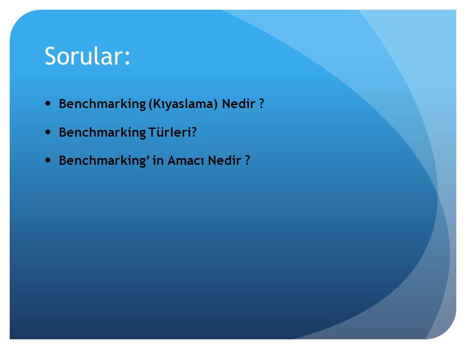 Sorular: Benchmarking (Kıyaslama) Nedir ? Benchmarking Türleri? Benchmarking' in Amacı Nedir ?