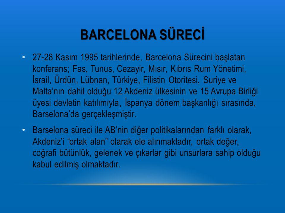 BARCELONA SÜRECİ 27-28 Kasım 1995 tarihlerinde, Barcelona Sürecini başlatan konferans; Fas, Tunus, Cezayir, Mısır, Kıbrıs Rum Yönetimi, İsrail, Ürdün, Lübnan, Türkiye, Filistin Otoritesi, Suriye ve Malta'nın dahil olduğu 12 Akdeniz ülkesinin ve 15 Avrupa Birliği üyesi devletin katılımıyla, İspanya dönem başkanlığı sırasında, Barselona'da gerçekleşmiştir.