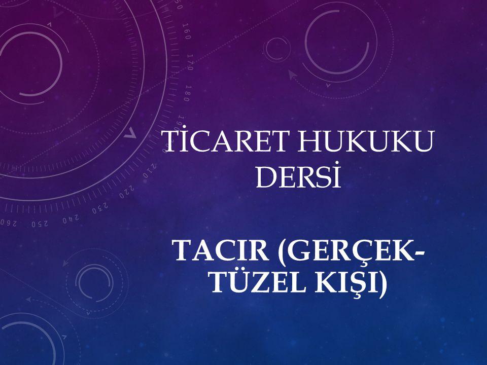TİCARET HUKUKU DERSİ TACIR (GERÇEK- TÜZEL KIŞI)