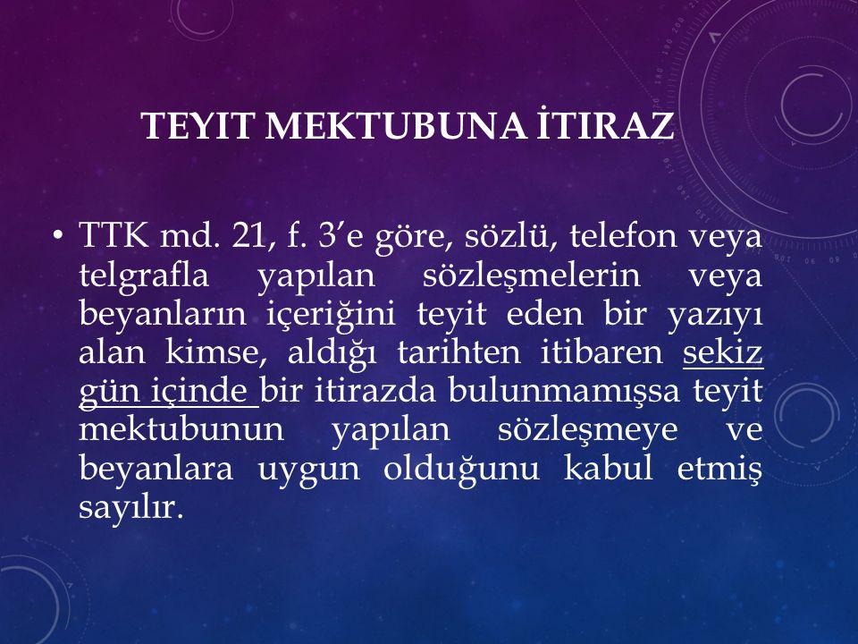 TEYIT MEKTUBUNA İTIRAZ TTK md. 21, f. 3'e göre, sözlü, telefon veya telgrafla yapılan sözleşmelerin veya beyanların içeriğini teyit eden bir yazıyı al