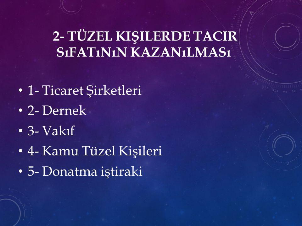 2- TÜZEL KIŞILERDE TACIR SıFATıNıN KAZANıLMASı 1- Ticaret Şirketleri 2- Dernek 3- Vakıf 4- Kamu Tüzel Kişileri 5- Donatma iştiraki