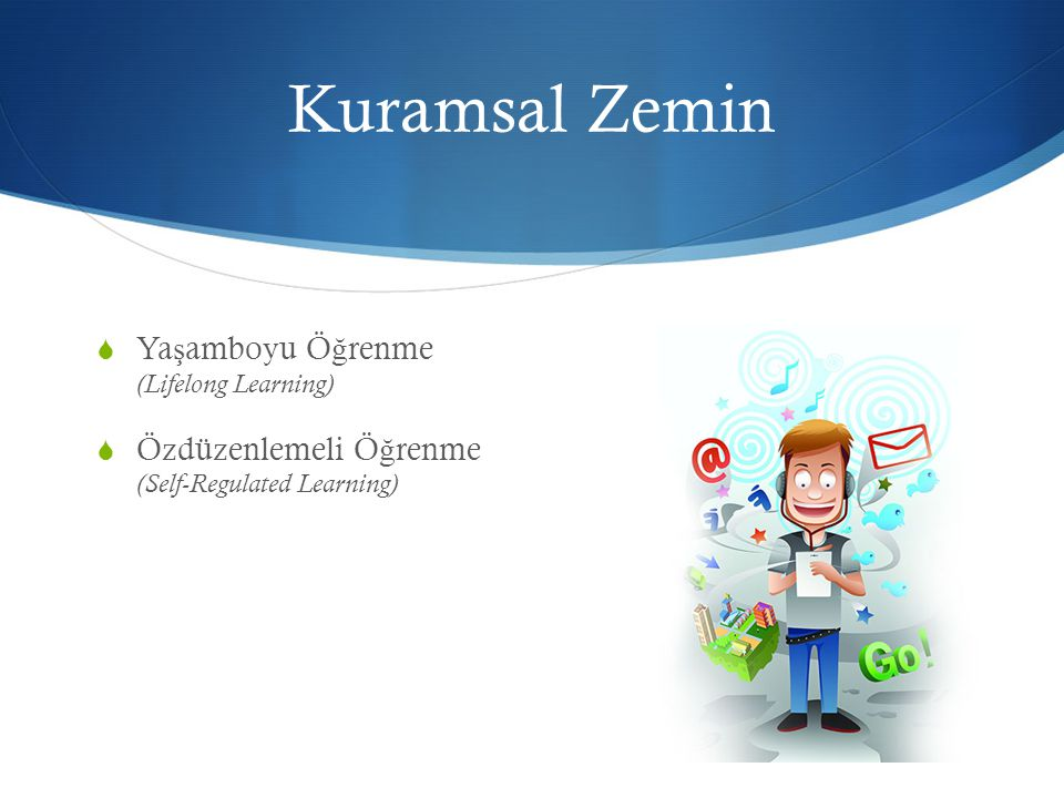 Kuramsal Zemin  Ya ş amboyu Ö ğ renme (Lifelong Learning)  Özdüzenlemeli Ö ğ renme (Self-Regulated Learning)