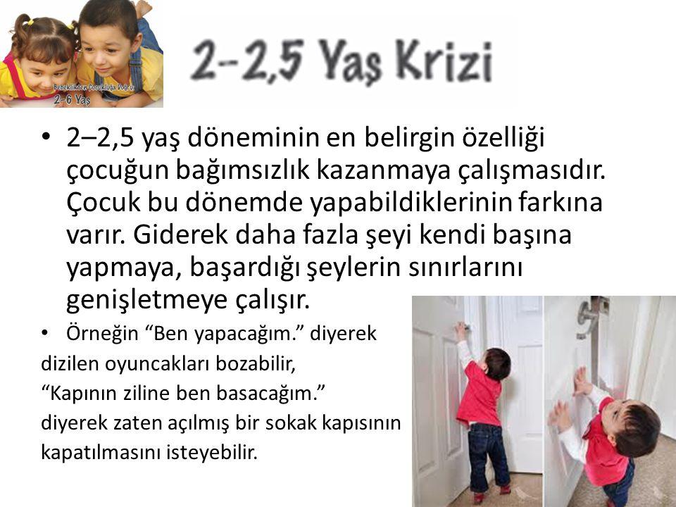 2–2,5 yaş döneminin en belirgin özelliği çocuğun bağımsızlık kazanmaya çalışmasıdır. Çocuk bu dönemde yapabildiklerinin farkına varır. Giderek daha fa
