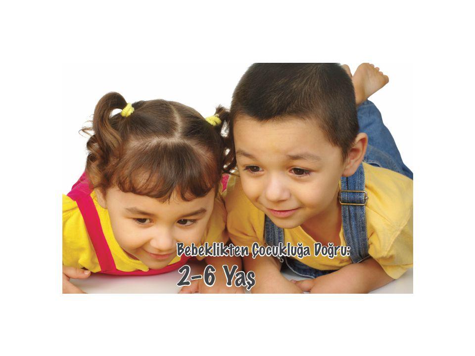 Bebeklikten çocukluğa doğru… 2–6 yaş bebeklikten çocukluğa geçilen bir evredir.