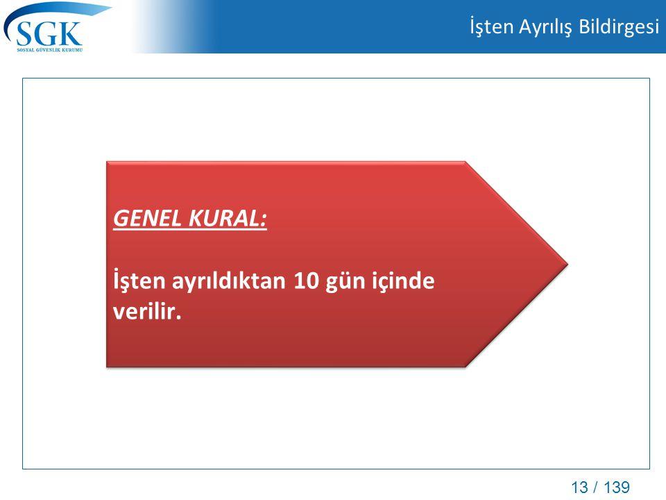 13 / 139 İşten Ayrılış Bildirgesi GENEL KURAL: İşten ayrıldıktan 10 gün içinde verilir. GENEL KURAL: İşten ayrıldıktan 10 gün içinde verilir.