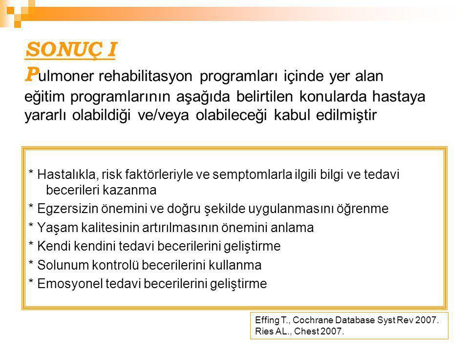 SONUÇ II Yeterli bilimsel kanıt olmamasına rağmen günümüz çalışmaları ve uzman görüşlerine göre; H asta ve sağlık personeli arasında işbirliği yapması, hastanın tedavisine aktif katılımını ve uyumunu sağlaması nedeniyle EĞİTİM pulmoner rehabilitasyonun bir komponenti olarak yararlı ve uygulanması zorunlu bir programdır.