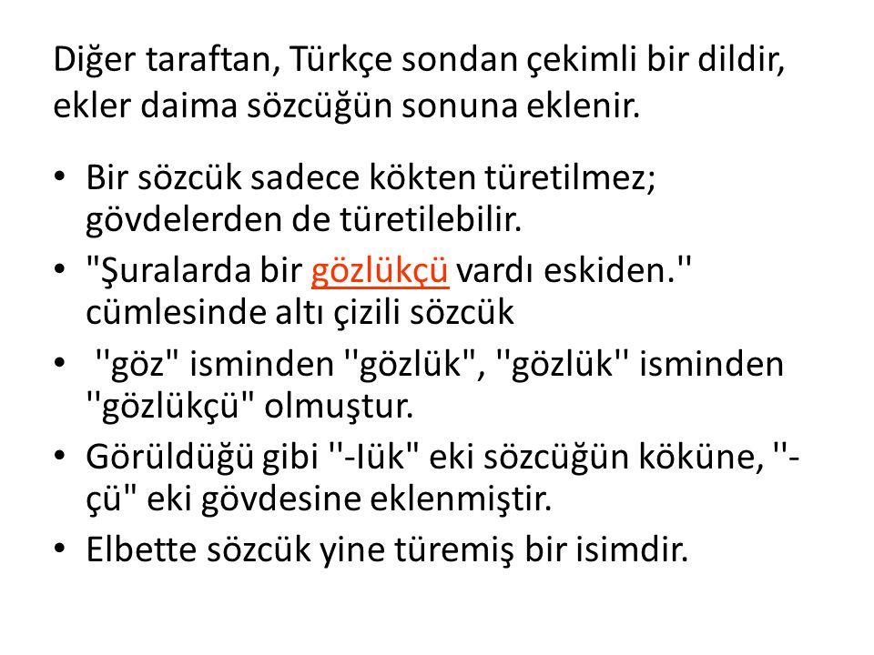Diğer taraftan, Türkçe sondan çekimli bir dildir, ekler daima sözcüğün sonuna eklenir. Bir sözcük sadece kökten türetilmez; gövdelerden de türetilebil