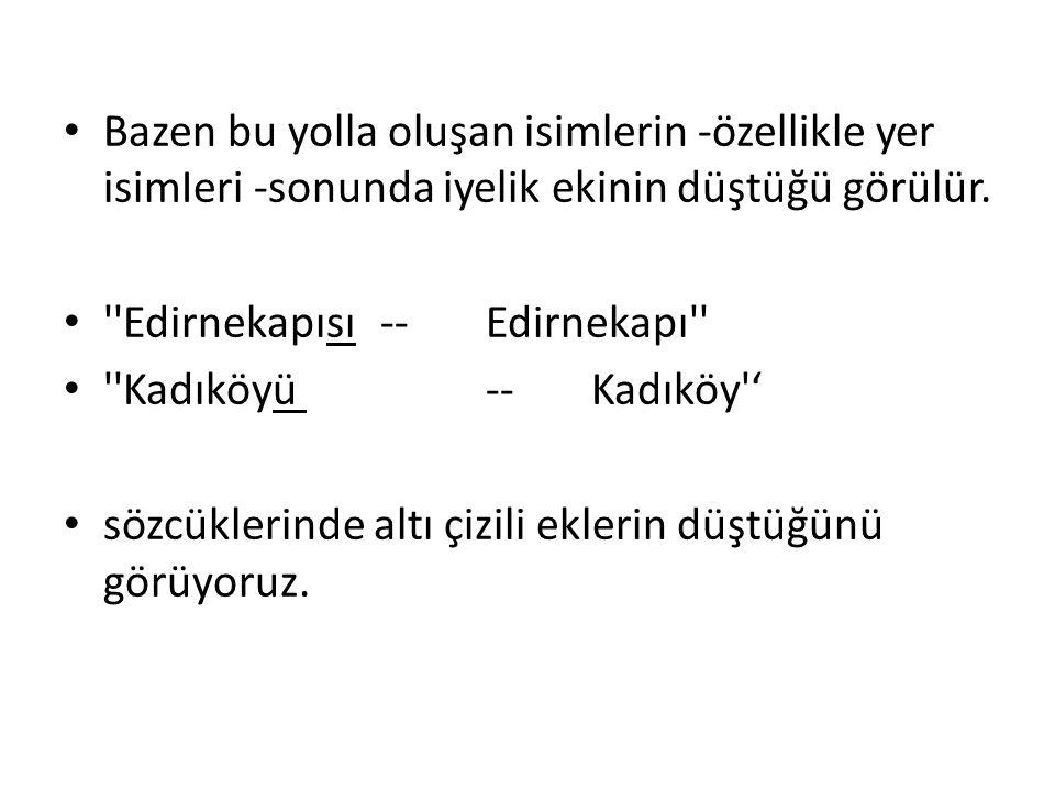 Bazen bu yolla oluşan isimlerin -özellikle yer isimIeri -sonunda iyelik ekinin düştüğü görülür. ''Edirnekapısı -- Edirnekapı'' ''Kadıköyü -- Kadıköy''